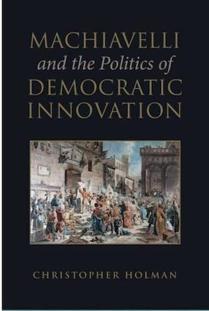 Holman, Christopher. Machiavelli and the Politics of Democratic Innovation. Toronto, ON: University of Toronto Press, 2018. Accessed November 3, 2020. https://openresearchlibrary.org.